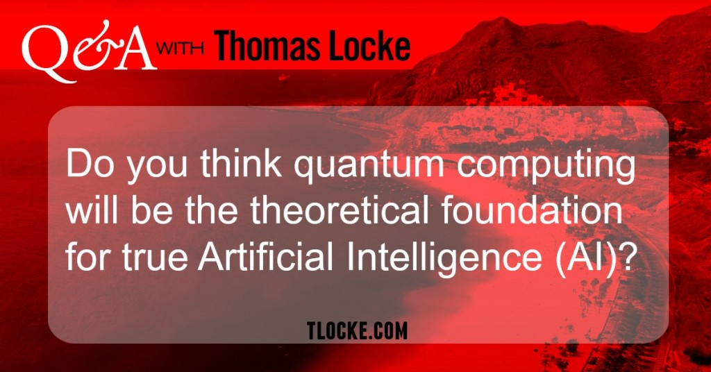 Do you think quantum mechanics will be the theoretical foundation for true Artificial Intelligence (AI)?