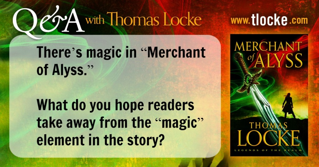 "Q&A with Thomas Locke: There's magic in ""Merchant of Alyss."" What do you hope readers take away from the ""magic"" element in the story?"